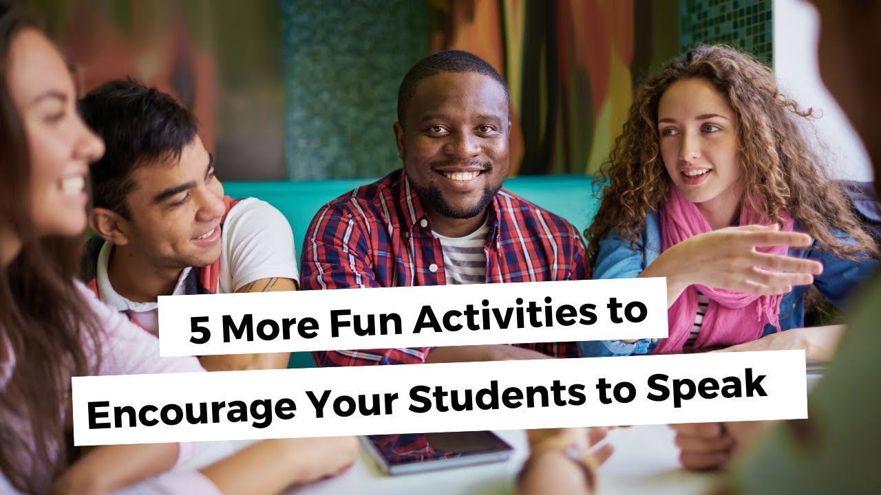 5 More Fun Activities to Encourage Your Students to Speak | ITTT | TEFL Blog