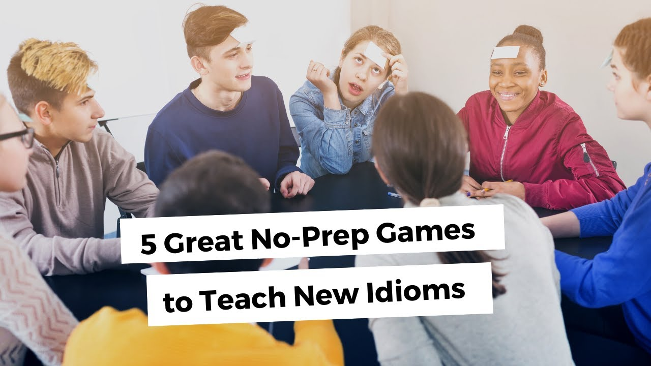 5 Great No-Prep Games to Teach New Idioms | ITTT | TEFL Blog