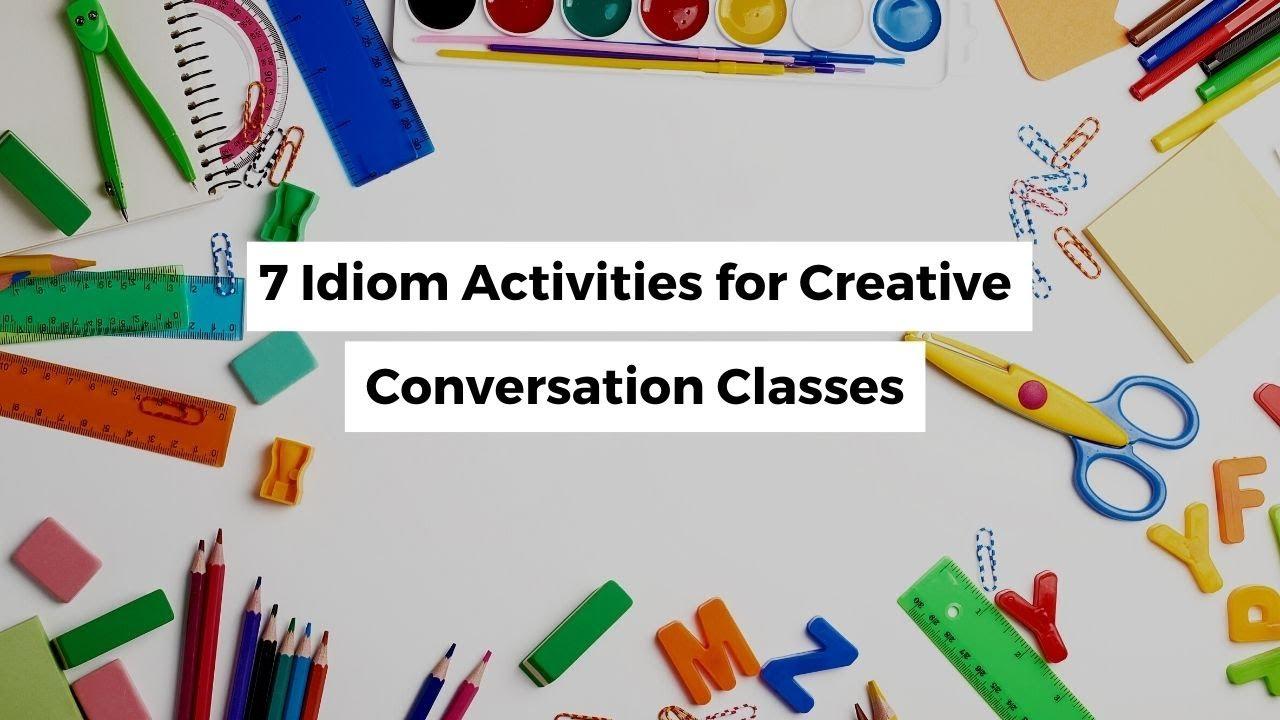 7 Idiom Activities for a Creative Conversation Class | ITTT | TEFL Blog