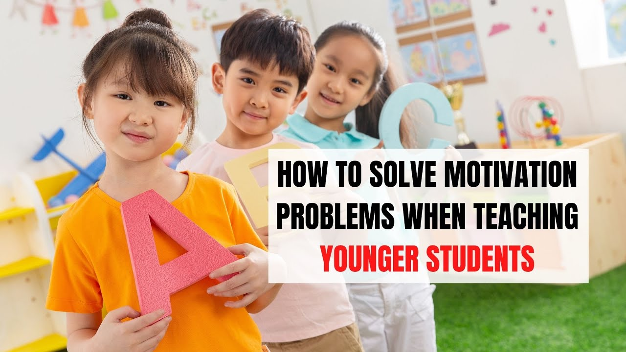 Ways to Solve Motivation Problems When Teaching Younger Students | ITTT | TEFL Blog